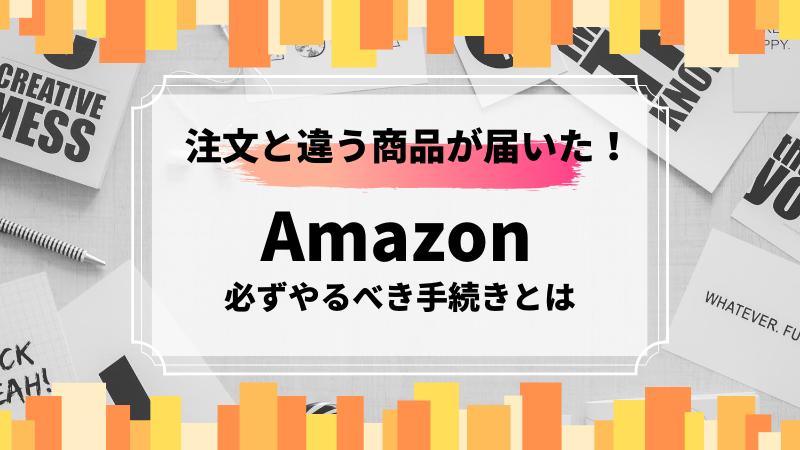 【Amazon】違う商品が届いたときの返金対処方法(実体験あり)|だりあろぐ